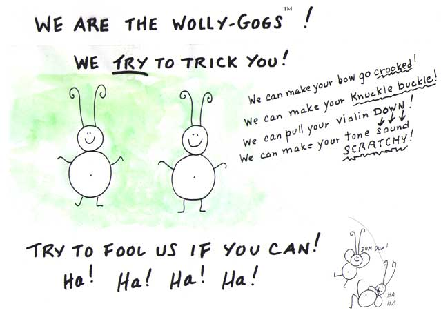 We're the WOLLY-GOGS! We can make unpleasant things happen to your violin playing. Try to fool us!